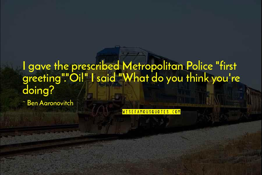 "Doing What You Said Quotes By Ben Aaronovitch: I gave the prescribed Metropolitan Police ""first greeting"".""Oi!"""
