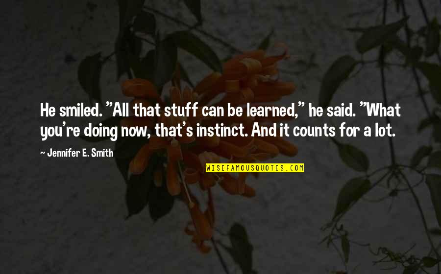 "Doing What You Said Quotes By Jennifer E. Smith: He smiled. ""All that stuff can be learned,"""
