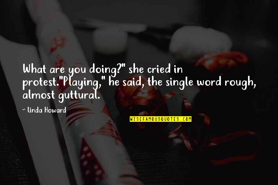"Doing What You Said Quotes By Linda Howard: What are you doing?"" she cried in protest.""Playing,"""