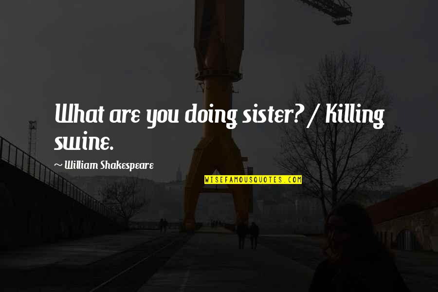 Doing What You Said Quotes By William Shakespeare: What are you doing sister? / Killing swine.