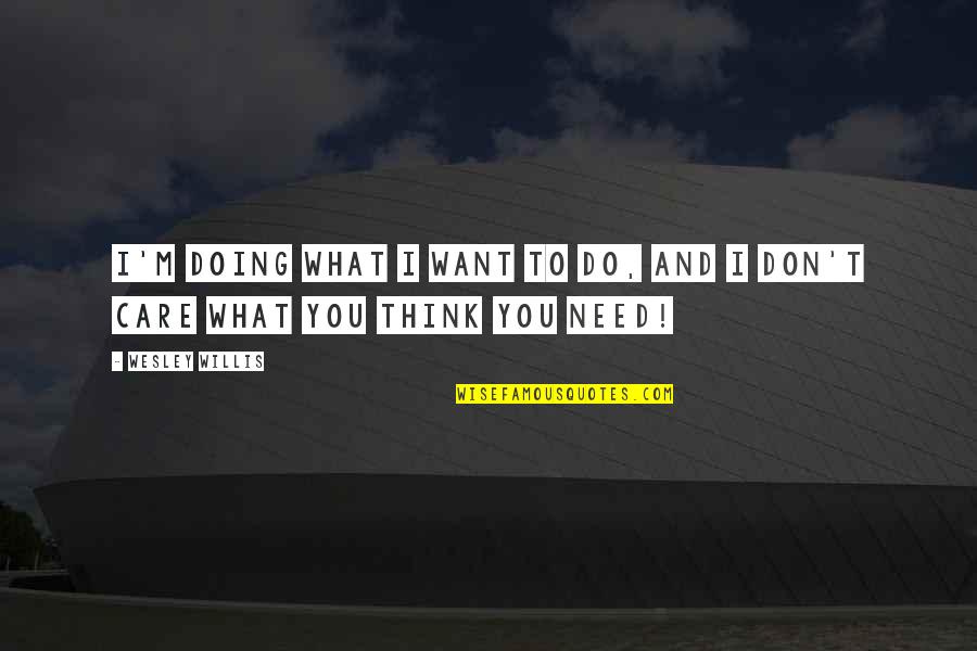 Doing What You Want And Not Caring Quotes By Wesley Willis: I'm doing what I want to do, and