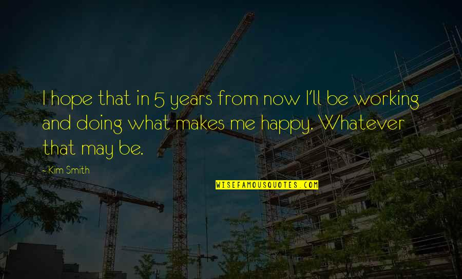 Doing Whatever Makes You Happy Quotes By Kim Smith: I hope that in 5 years from now