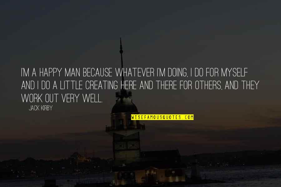 Doing Work For Others Quotes By Jack Kirby: I'm a happy man because whatever I'm doing,