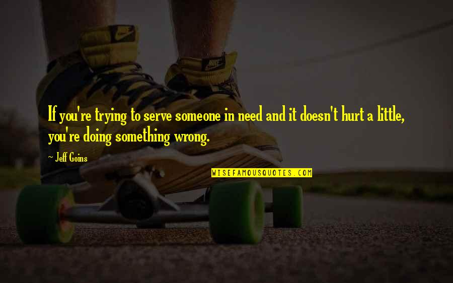 Doing Wrong To Someone Quotes By Jeff Goins: If you're trying to serve someone in need
