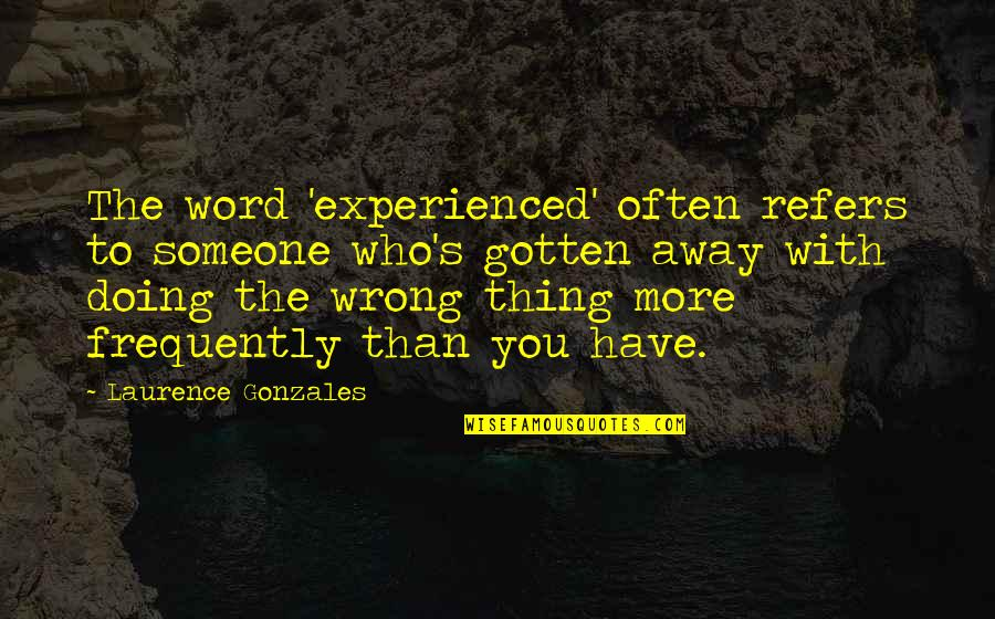 Doing Wrong To Someone Quotes By Laurence Gonzales: The word 'experienced' often refers to someone who's