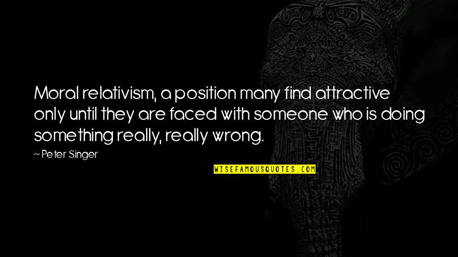 Doing Wrong To Someone Quotes By Peter Singer: Moral relativism, a position many find attractive only