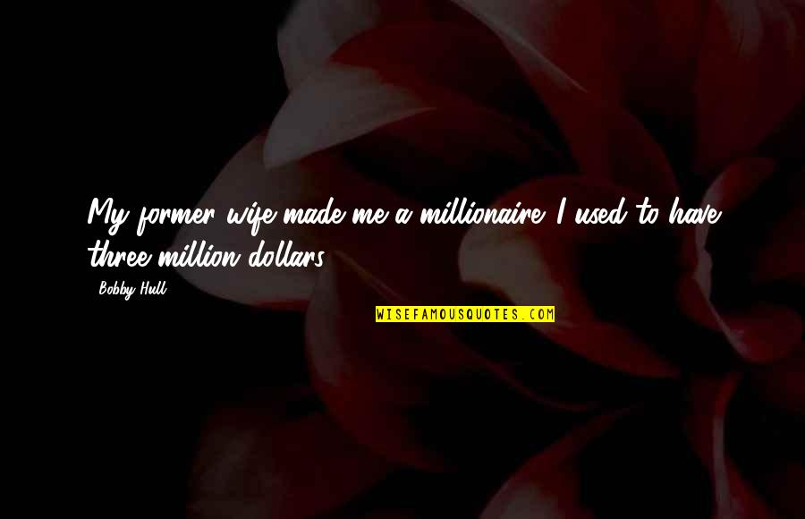 Dokapon Kingdom Quotes By Bobby Hull: My former wife made me a millionaire. I