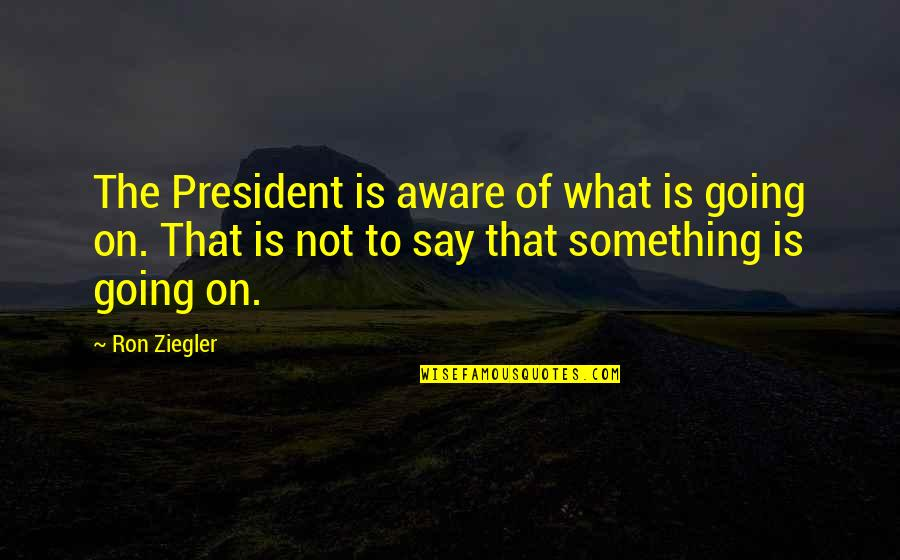 Dokapon Kingdom Quotes By Ron Ziegler: The President is aware of what is going