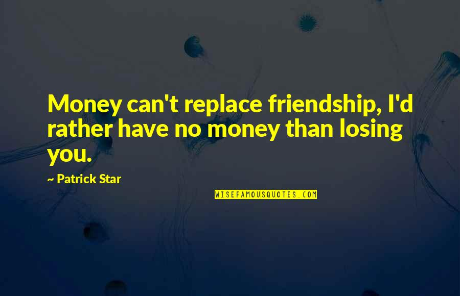 Dolce Vita Quotes By Patrick Star: Money can't replace friendship, I'd rather have no