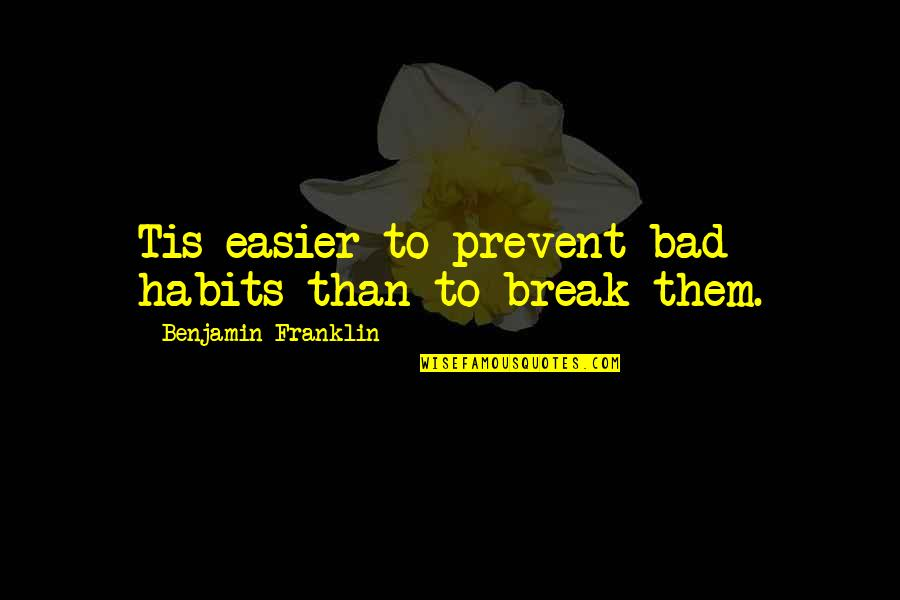 Dole Bludgers Quotes By Benjamin Franklin: Tis easier to prevent bad habits than to