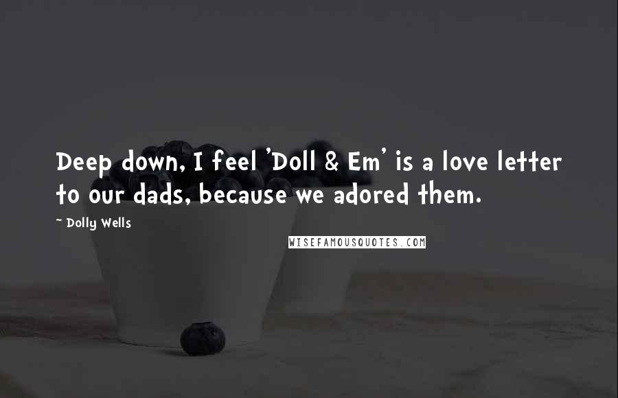 Dolly Wells quotes: Deep down, I feel 'Doll & Em' is a love letter to our dads, because we adored them.