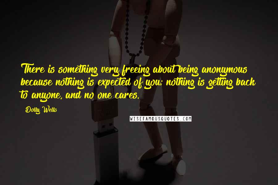 Dolly Wells quotes: There is something very freeing about being anonymous because nothing is expected of you; nothing is getting back to anyone, and no one cares.