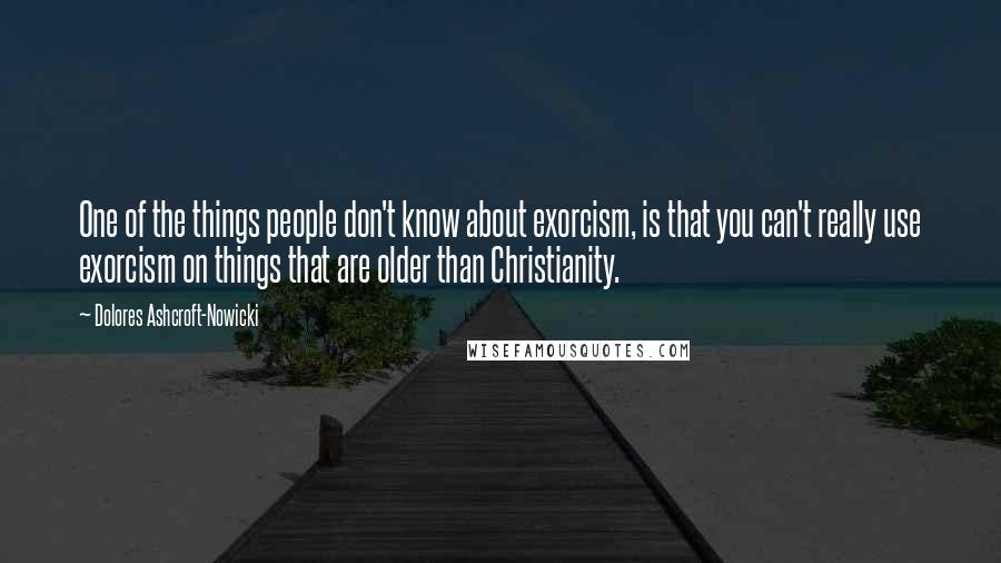 Dolores Ashcroft-Nowicki quotes: One of the things people don't know about exorcism, is that you can't really use exorcism on things that are older than Christianity.