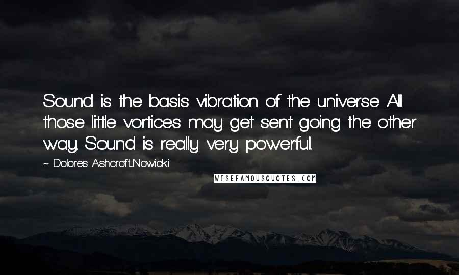 Dolores Ashcroft-Nowicki quotes: Sound is the basis vibration of the universe All those little vortices may get sent going the other way. Sound is really very powerful.