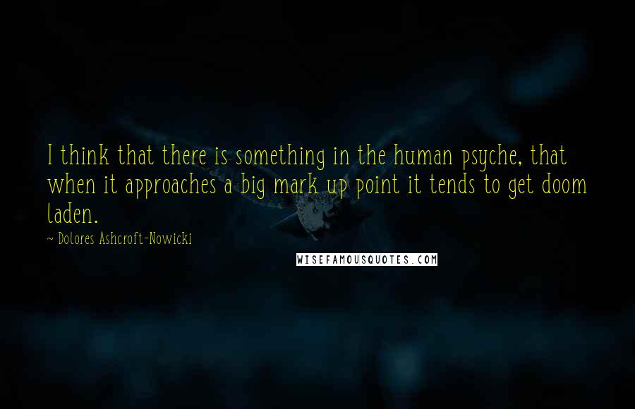 Dolores Ashcroft-Nowicki quotes: I think that there is something in the human psyche, that when it approaches a big mark up point it tends to get doom laden.