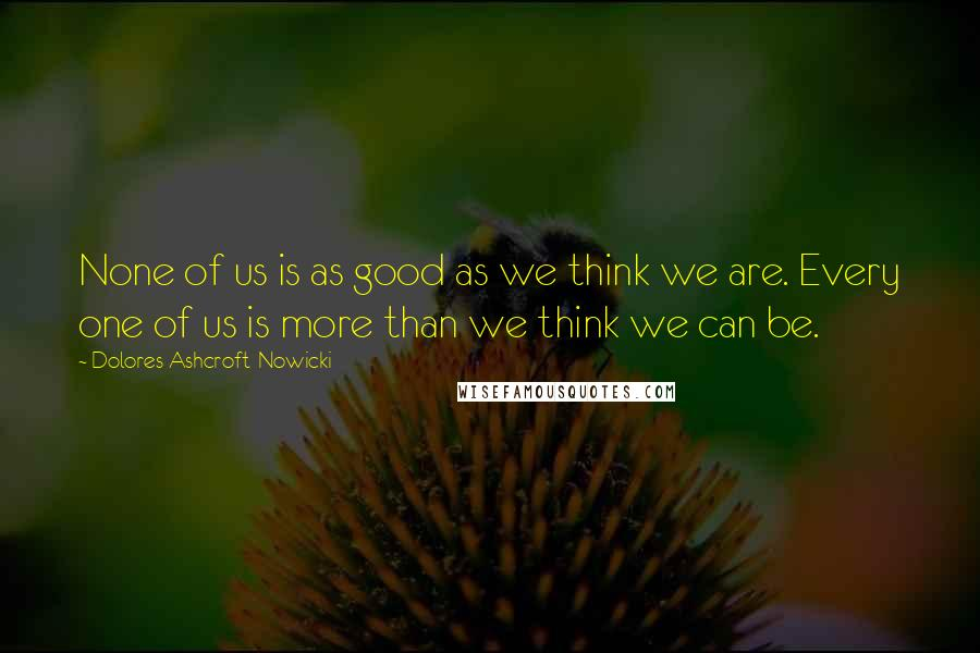 Dolores Ashcroft-Nowicki quotes: None of us is as good as we think we are. Every one of us is more than we think we can be.