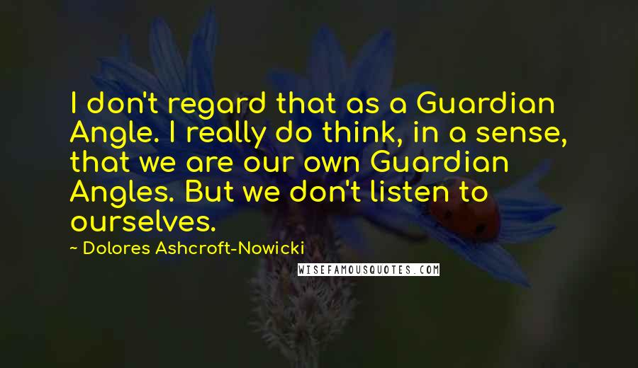 Dolores Ashcroft-Nowicki quotes: I don't regard that as a Guardian Angle. I really do think, in a sense, that we are our own Guardian Angles. But we don't listen to ourselves.