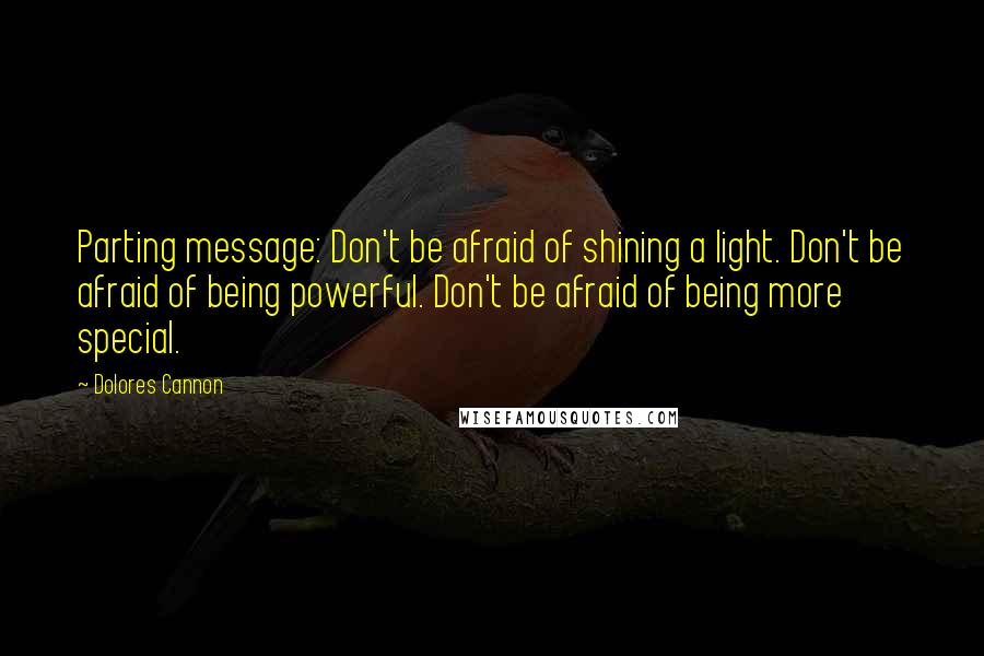 Dolores Cannon quotes: Parting message: Don't be afraid of shining a light. Don't be afraid of being powerful. Don't be afraid of being more special.