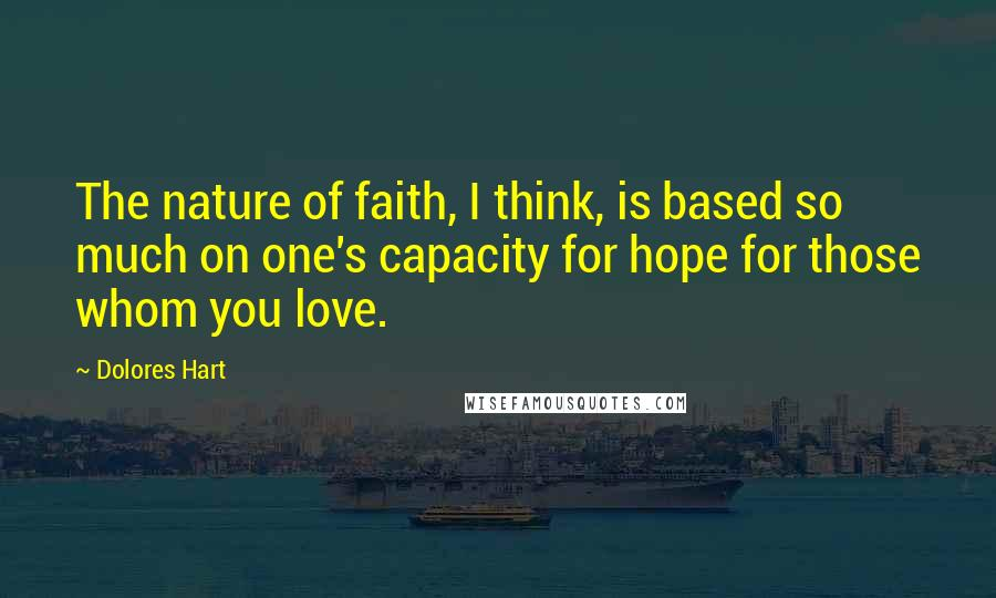 Dolores Hart quotes: The nature of faith, I think, is based so much on one's capacity for hope for those whom you love.