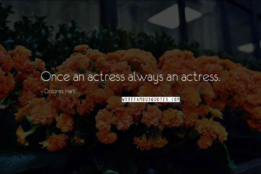 Dolores Hart quotes: Once an actress always an actress.