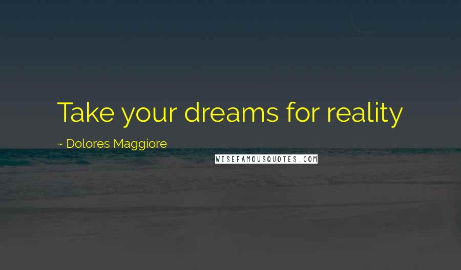 Dolores Maggiore quotes: Take your dreams for reality