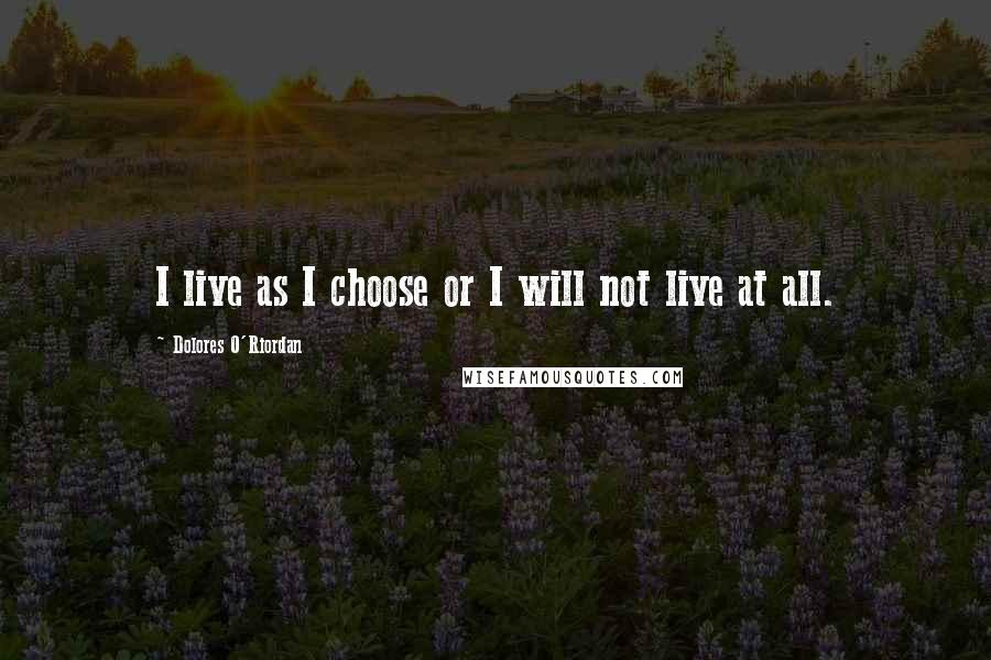 Dolores O'Riordan quotes: I live as I choose or I will not live at all.