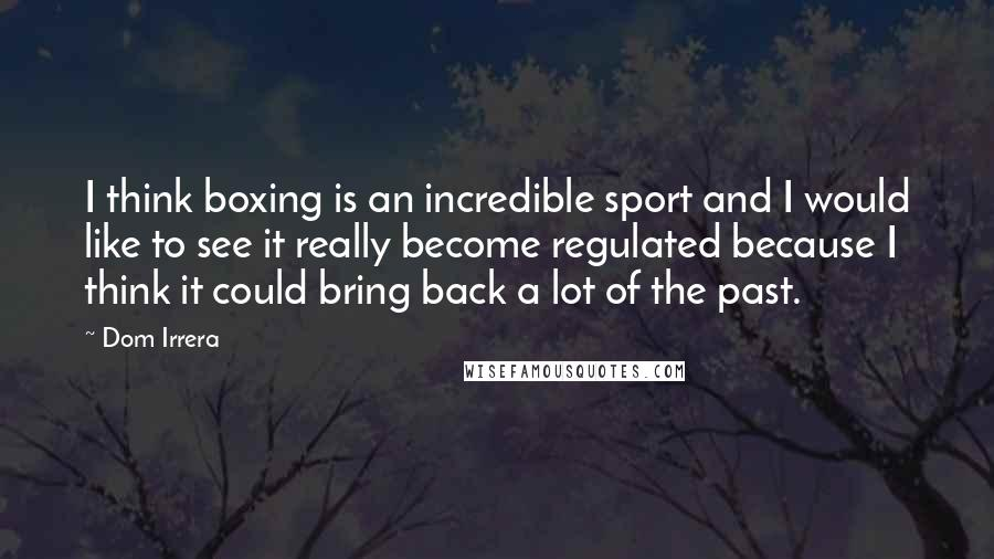 Dom Irrera quotes: I think boxing is an incredible sport and I would like to see it really become regulated because I think it could bring back a lot of the past.