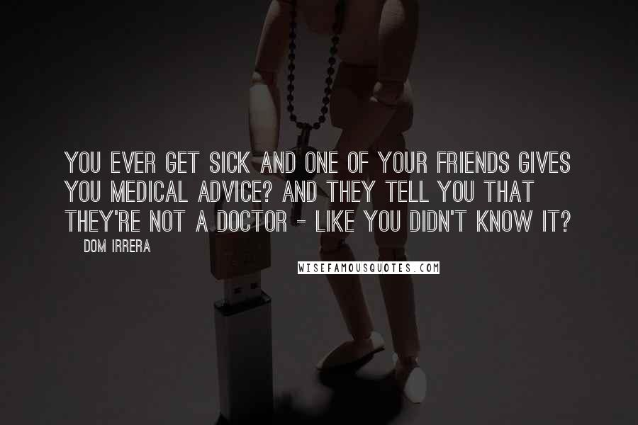 Dom Irrera quotes: You ever get sick and one of your friends gives you medical advice? And they tell you that they're not a doctor - like you didn't know it?