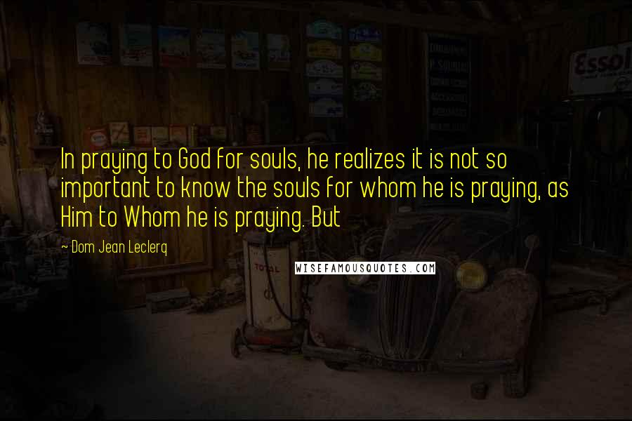 Dom Jean Leclerq quotes: In praying to God for souls, he realizes it is not so important to know the souls for whom he is praying, as Him to Whom he is praying. But