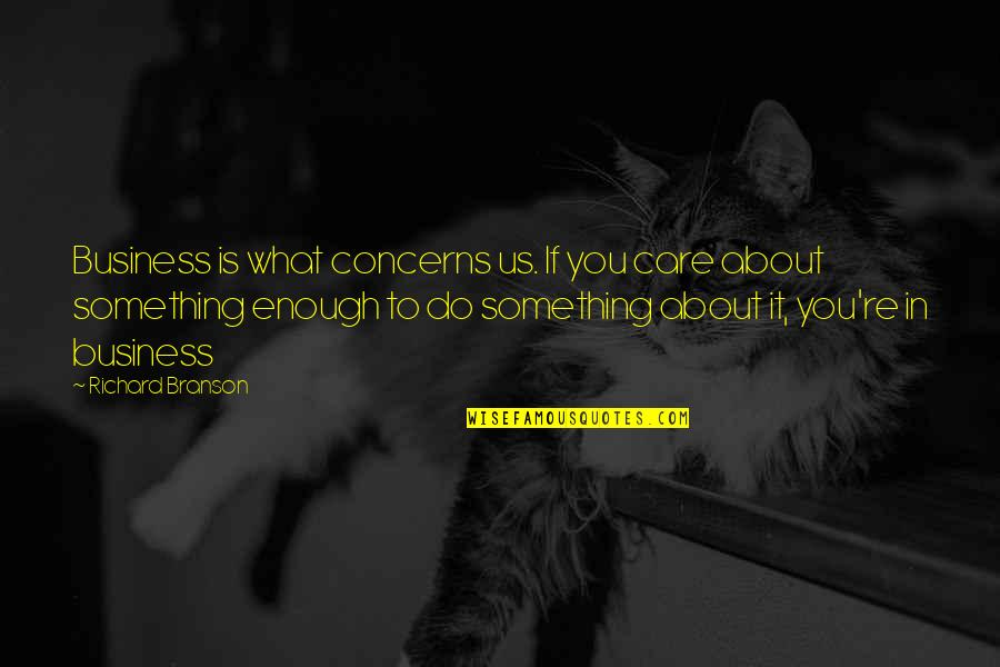 Domaine Quotes By Richard Branson: Business is what concerns us. If you care