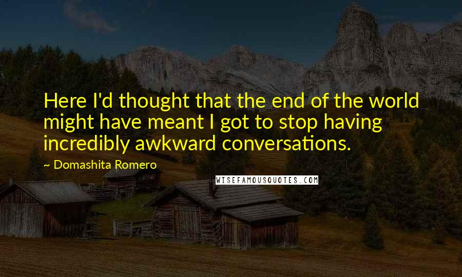 Domashita Romero quotes: Here I'd thought that the end of the world might have meant I got to stop having incredibly awkward conversations.