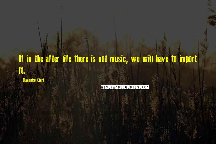 Domenico Cieri quotes: If in the after life there is not music, we will have to import it.