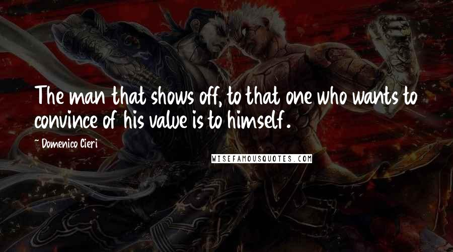 Domenico Cieri quotes: The man that shows off, to that one who wants to convince of his value is to himself.