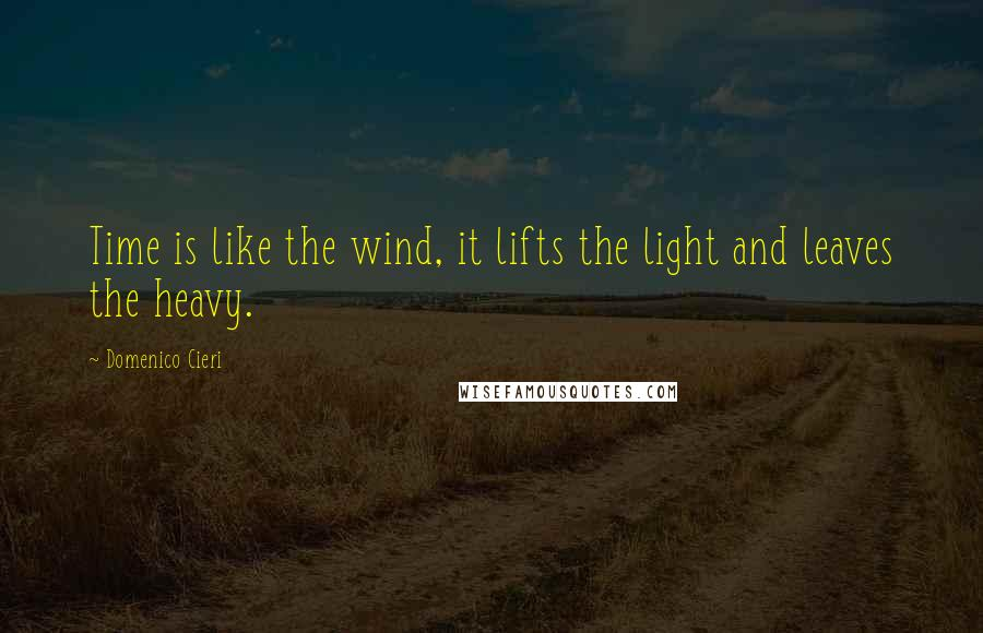 Domenico Cieri quotes: Time is like the wind, it lifts the light and leaves the heavy.