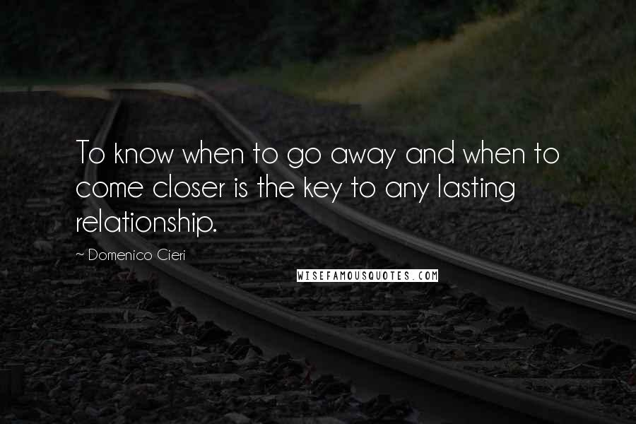 Domenico Cieri quotes: To know when to go away and when to come closer is the key to any lasting relationship.