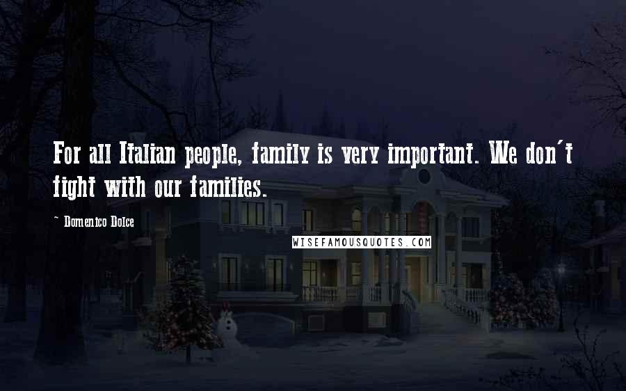 Domenico Dolce quotes: For all Italian people, family is very important. We don't fight with our families.