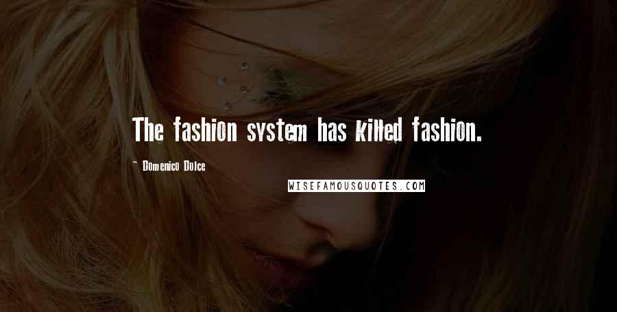 Domenico Dolce quotes: The fashion system has killed fashion.