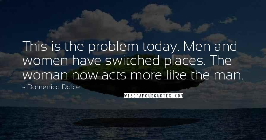 Domenico Dolce quotes: This is the problem today. Men and women have switched places. The woman now acts more like the man.