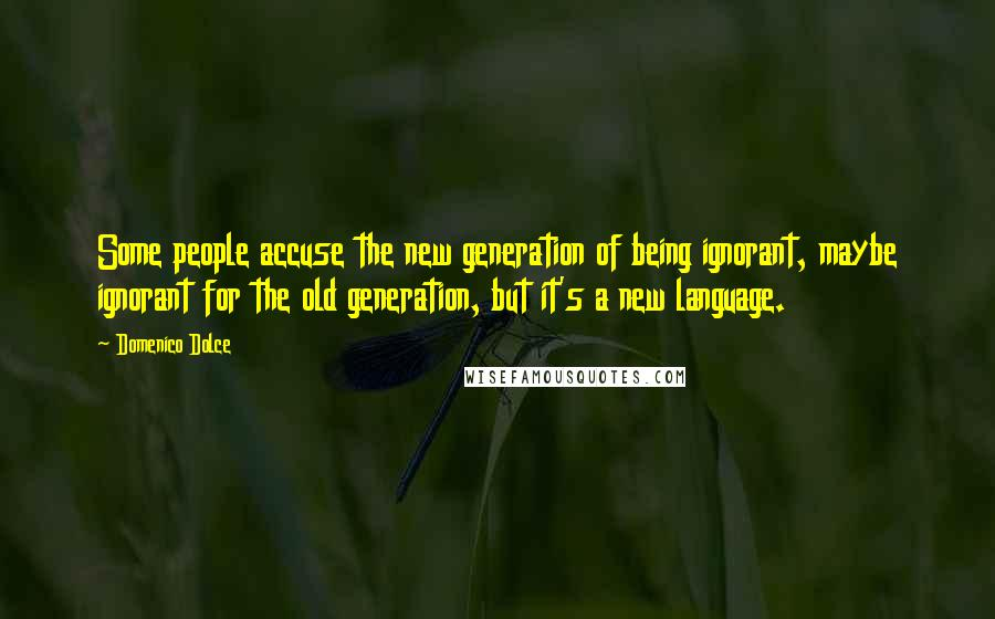 Domenico Dolce quotes: Some people accuse the new generation of being ignorant, maybe ignorant for the old generation, but it's a new language.