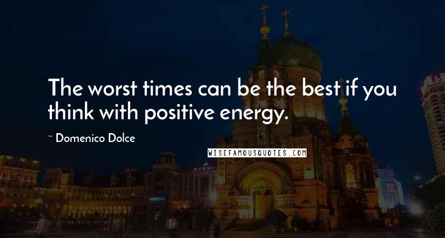 Domenico Dolce quotes: The worst times can be the best if you think with positive energy.