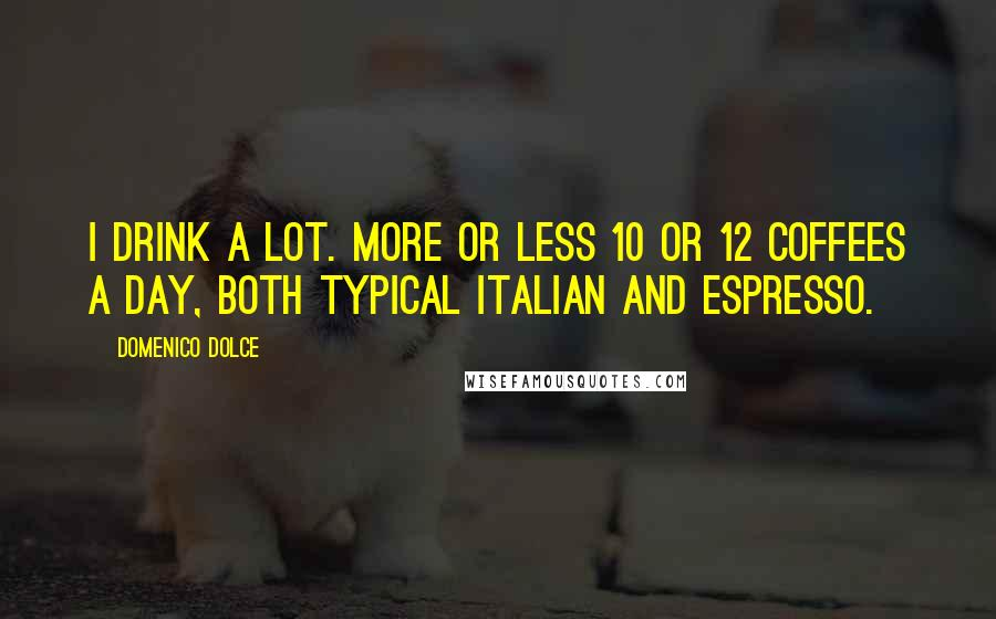 Domenico Dolce quotes: I drink a lot. More or less 10 or 12 coffees a day, both typical Italian and espresso.