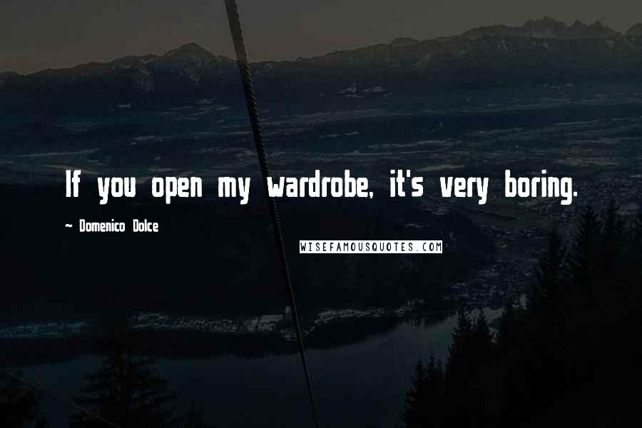 Domenico Dolce quotes: If you open my wardrobe, it's very boring.