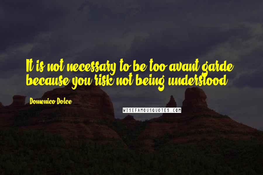 Domenico Dolce quotes: It is not necessary to be too avant-garde, because you risk not being understood.