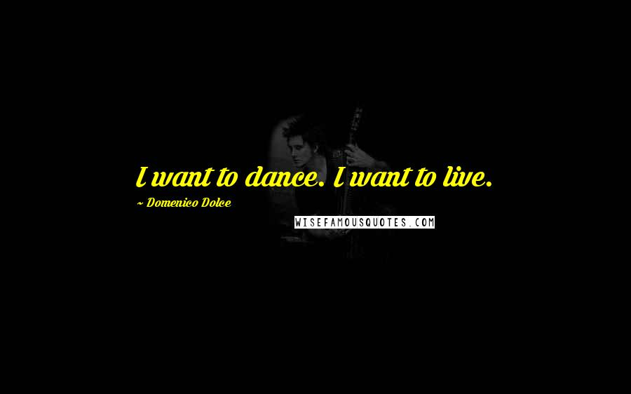 Domenico Dolce quotes: I want to dance. I want to live.