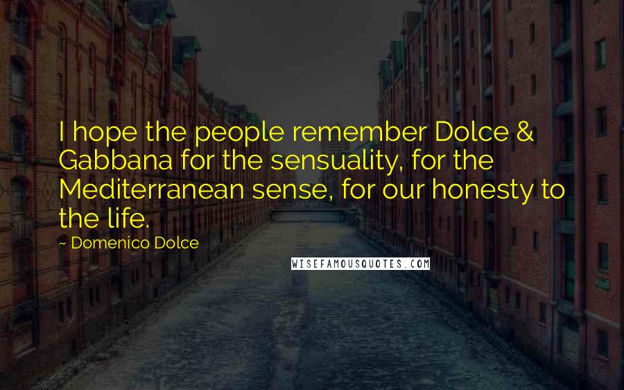 Domenico Dolce quotes: I hope the people remember Dolce & Gabbana for the sensuality, for the Mediterranean sense, for our honesty to the life.