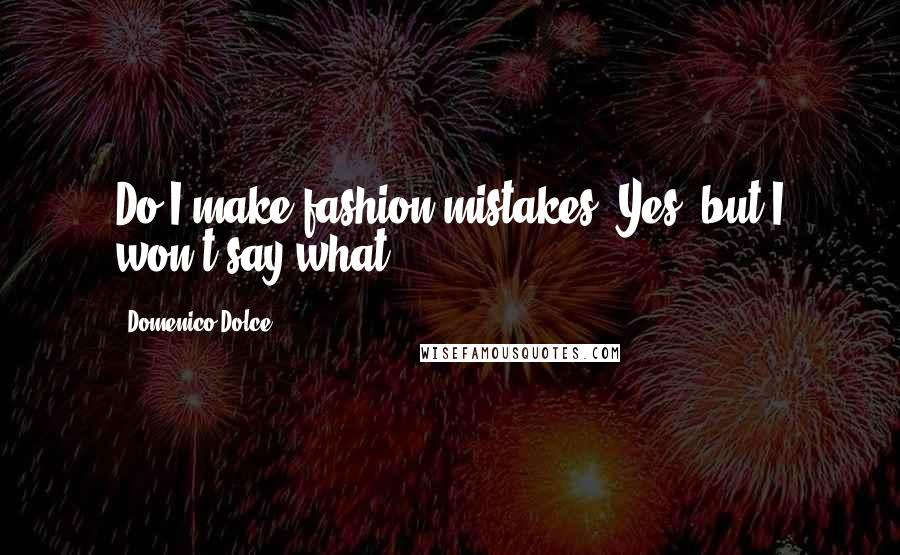 Domenico Dolce quotes: Do I make fashion mistakes? Yes, but I won't say what.