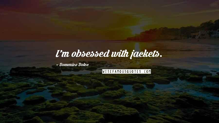 Domenico Dolce quotes: I'm obsessed with jackets.