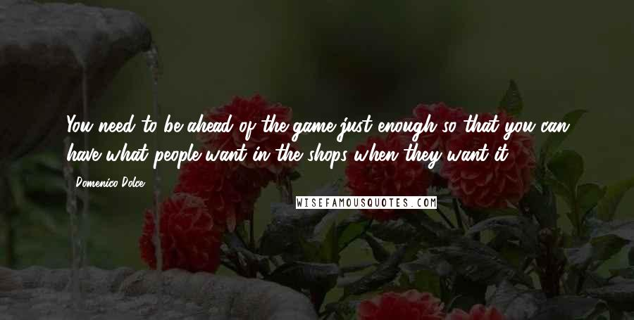 Domenico Dolce quotes: You need to be ahead of the game just enough so that you can have what people want in the shops when they want it.