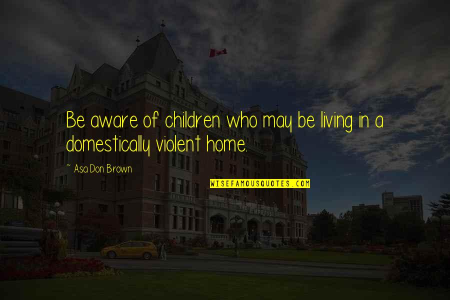 Domestic Violence Abuse Quotes By Asa Don Brown: Be aware of children who may be living