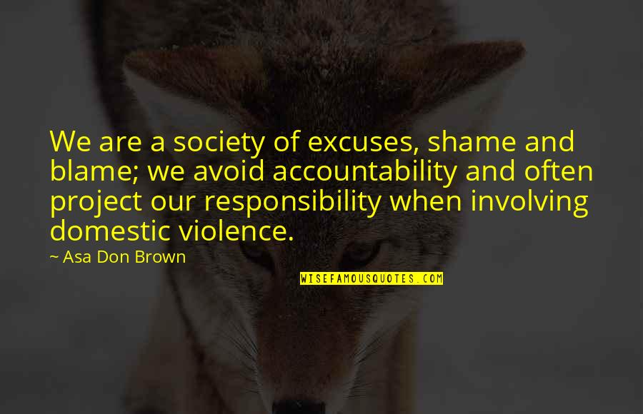 Domestic Violence Abuse Quotes By Asa Don Brown: We are a society of excuses, shame and
